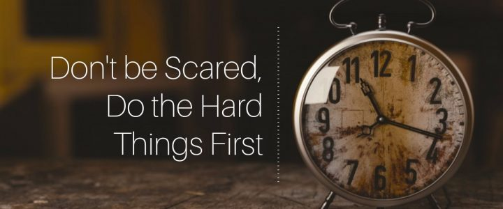 Don't Be Scared, Do The Hard Things First