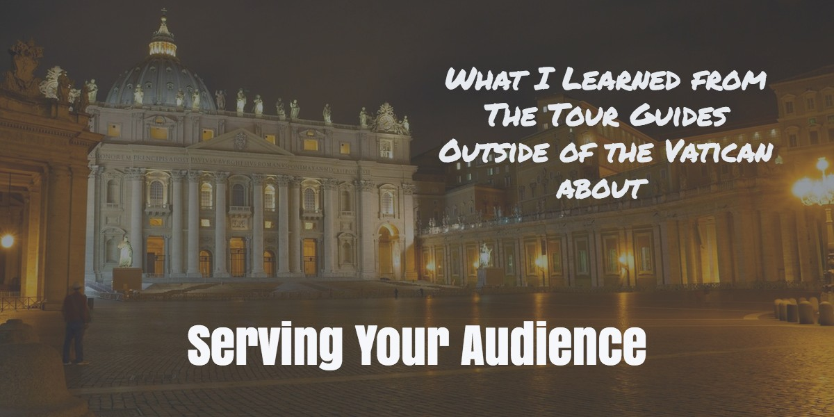 What I Learned from The Tour Guides Outside of the Vatican about Serving Your Audience