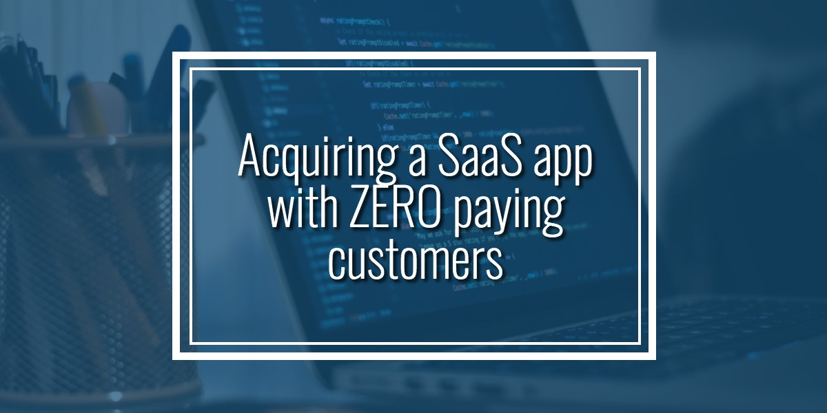 Acquiring a SaaS app with ZERO paying customers